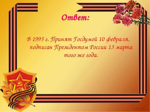 Ответ: В 1995 г. Принят Госдумой 10 февраля, подписан Президентом России 13 м...