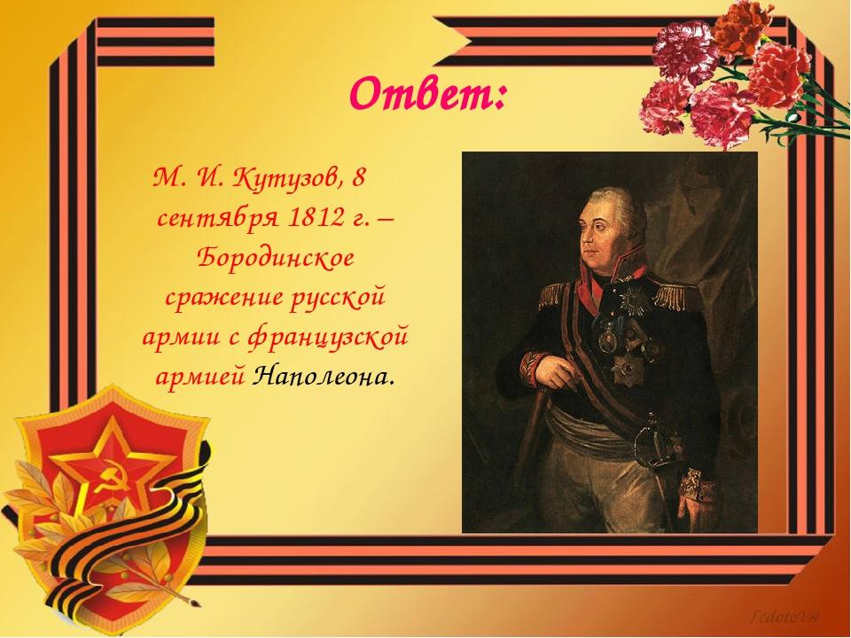 Ответ: М. И. Кутузов, 8 сентября 1812 г. – Бородинское сражение русской армии...