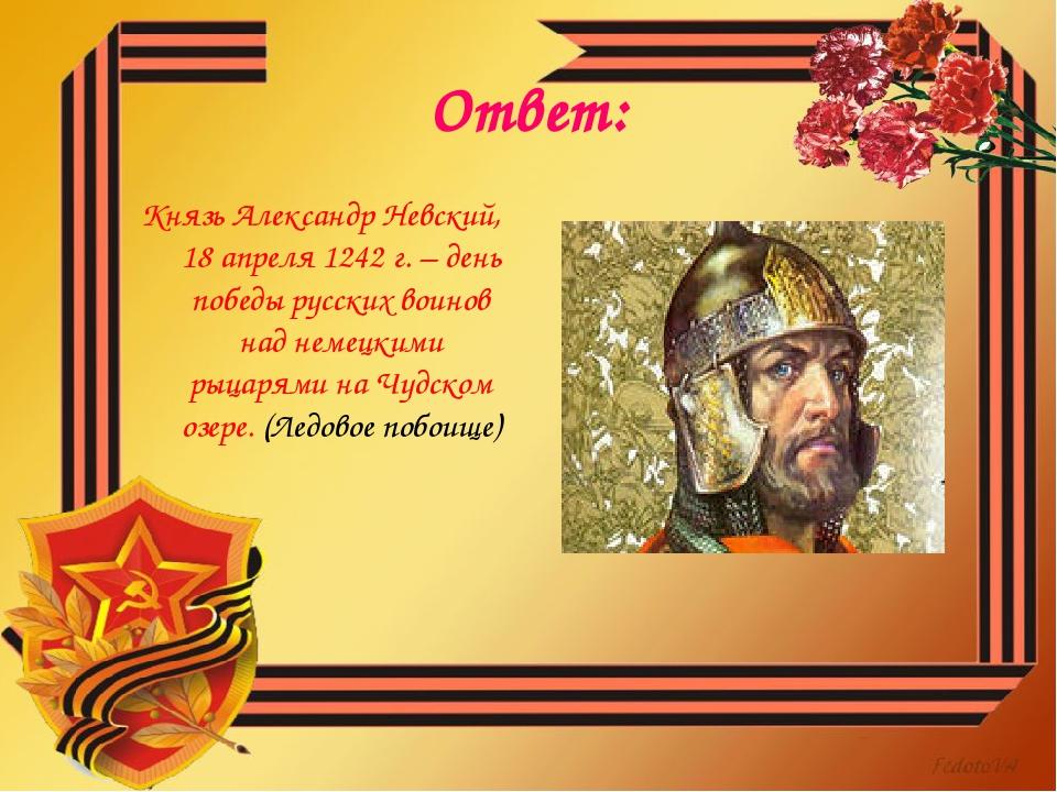 Ответ: Князь Александр Невский, 18 апреля 1242 г. – день победы русских воино...