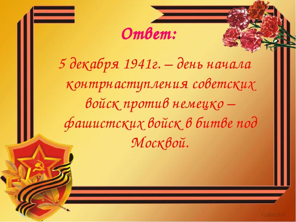 Ответ: 5 декабря 1941г. – день начала контрнаступления советских войск против...