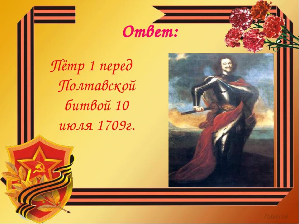 Ответ: Пётр 1 перед Полтавской битвой 10 июля 1709г.