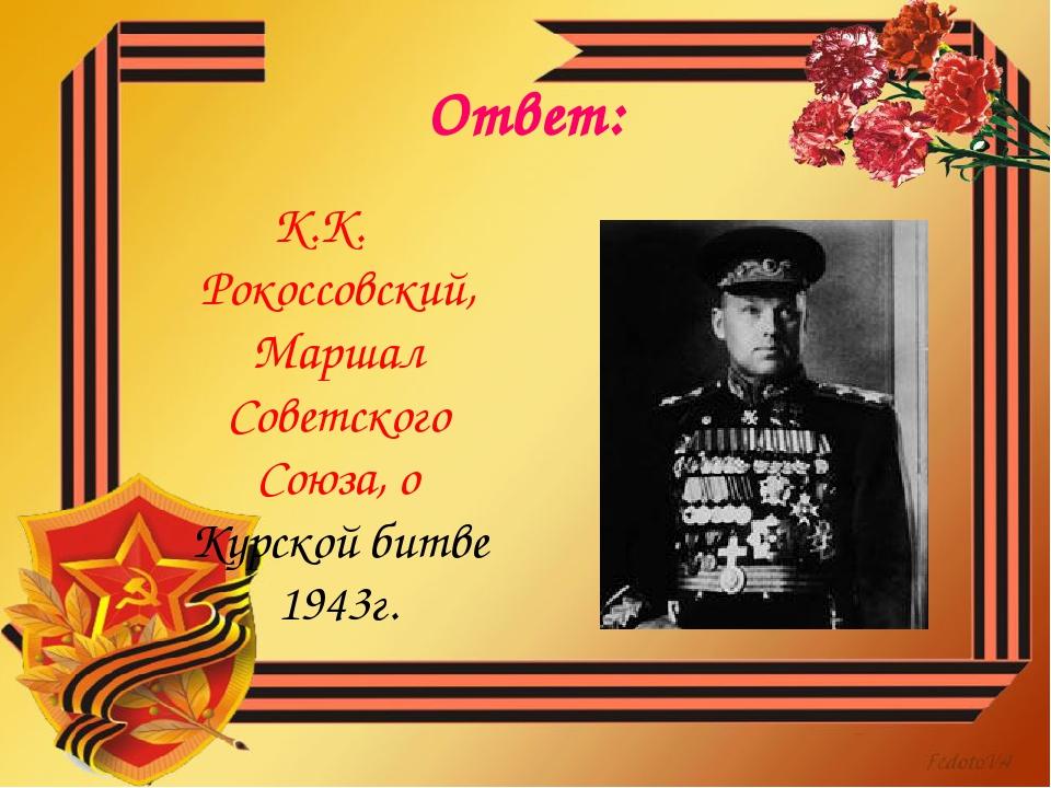 Ответ: К.К. Рокоссовский, Маршал Советского Союза, о Курской битве 1943г.