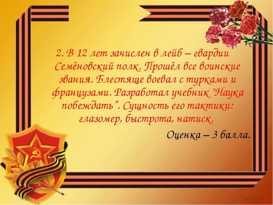 2. В 12 лет зачислен в лейб – гвардии Семёновский полк. Прошёл все воинские з...