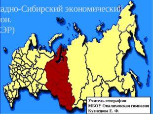 Западно-Сибирский экономический район. (ЗСЭР) Учитель географии МБОУ Опалихов