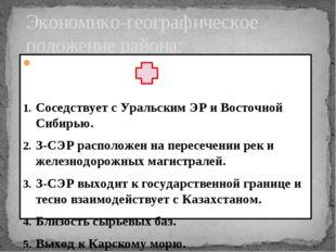 Экономико-географическое положение района: Соседствует с Уральским ЭР и Восто