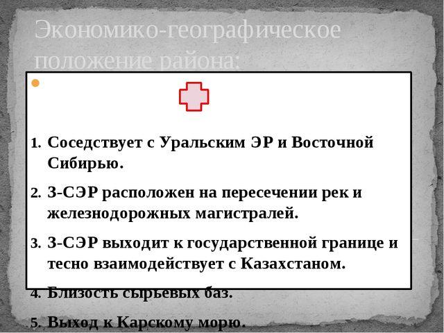 Экономико-географическое положение района: Соседствует с Уральским ЭР и Восто...