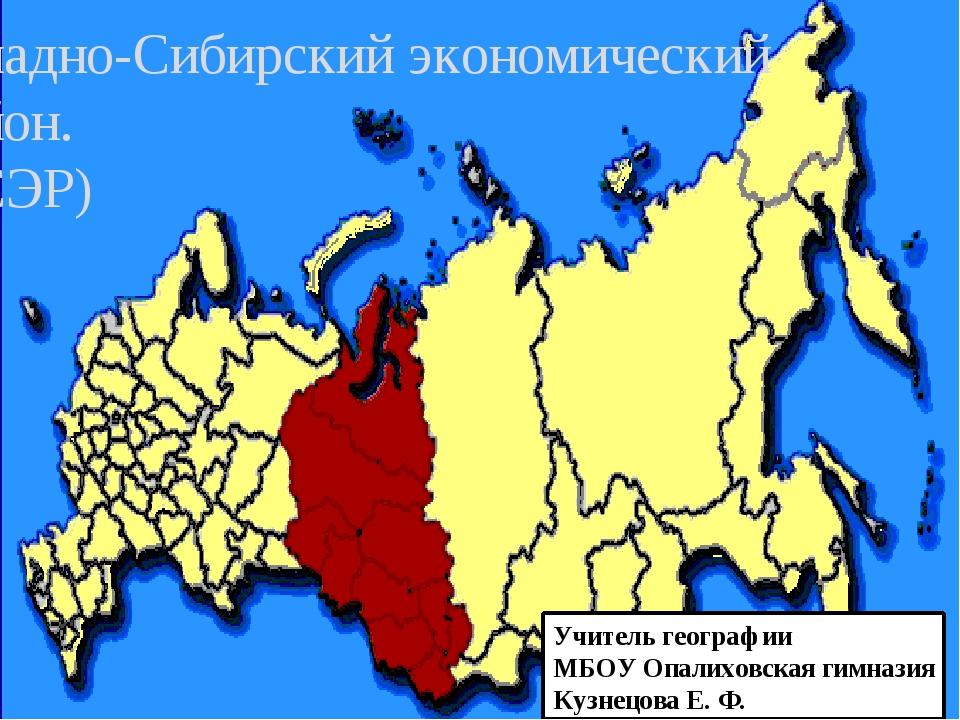 Западно-Сибирский экономический район. (ЗСЭР) Учитель географии МБОУ Опалихов...