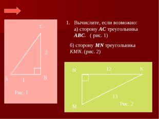 С В А 2 1 Вычислите, если возможно: а) сторону АС треугольника АВС. ( рис. 1)
