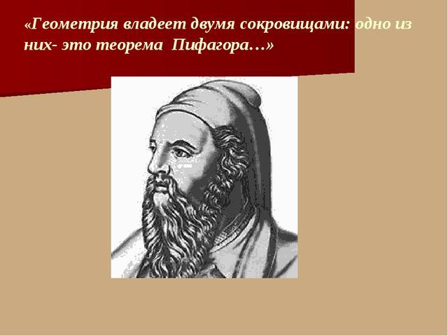 «Геометрия владеет двумя сокровищами: одно из них- это теорема Пифагора…»