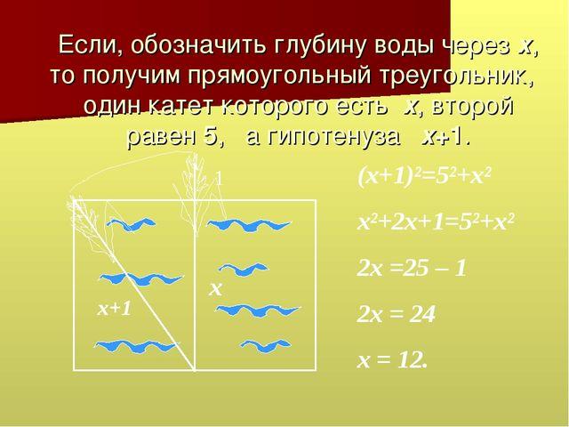 Если, обозначить глубину воды через х, то получим прямоугольный треугольник,...