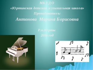 МКУДО «Юртинская детская музыкальная школа» Преподаватель: Антонова Марина Бо