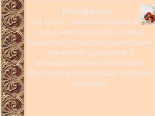 Полифо́ния – (от греч. - многочисленный звук) склад многоголосной музыки, ха