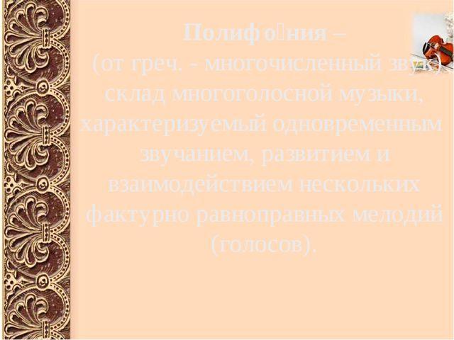 Полифо́ния – (от греч. - многочисленный звук) склад многоголосной музыки, ха...