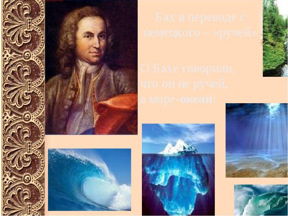 Бах в переводе с немецкого – «ручей» О Бахе говорили, что он не ручей, а мор...
