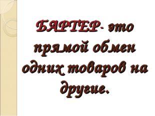 БАРТЕР- это прямой обмен одних товаров на другие.