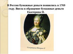 В России бумажные деньги появились в 1769 году. Ввела в обращение бумажные де