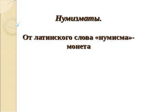 Нумизматы. От латинского слова «нумисма»- монета
