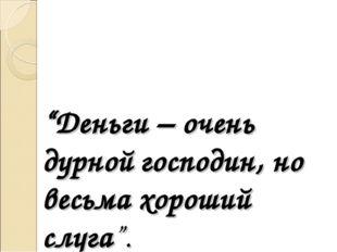 """""""Деньги – очень дурной господин, но весьма хороший слуга""""."""