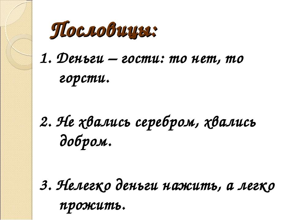 Пословицы: 1. Деньги – гости: то нет, то горсти. 2. Не хвались серебром, хвал...