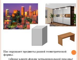 Нас окружают предметы разной геометрической формы. (здание имеет форму четыре