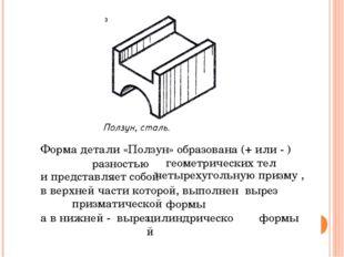 Форма детали «Ползун» образована (+ или - ) геометрических тел и представляе
