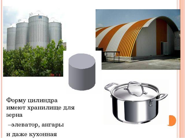 Форму цилиндра имеют хранилище для зерна –элеватор, ангары и даже кухонная ут...