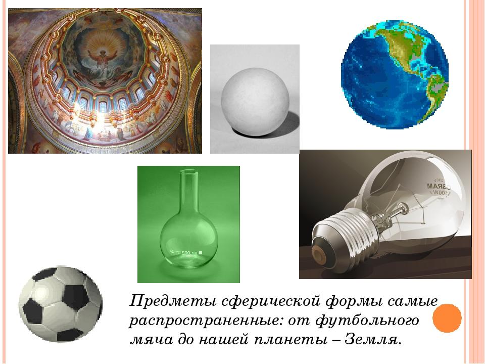 Предметы сферической формы самые распространенные: от футбольного мяча до наш...