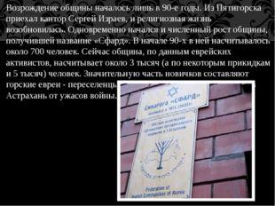 Возрождение общины началось лишь в 90-е годы. Из Пятигорска приехал кантор Се