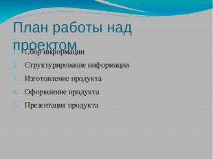 План работы над проектом Сбор информации Структурирование информации Изготовл