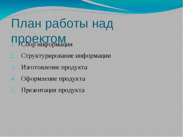 План работы над проектом Сбор информации Структурирование информации Изготовл...