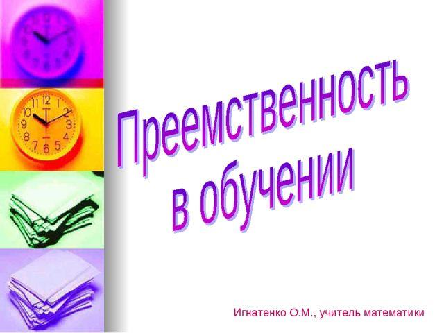 Игнатенко О.М., учитель математики