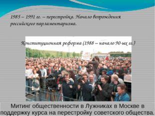 1985 – 1991 гг. – перестройка. Начало возрождения российского парламентаризма