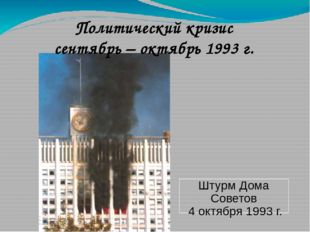 Политический кризис сентябрь – октябрь 1993 г. Штурм Дома Советов 4 октября 1