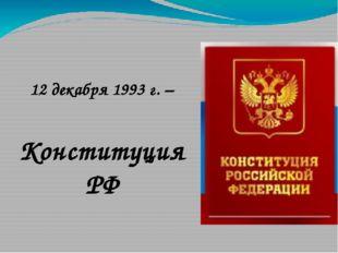 12 декабря 1993 г. – Конституция РФ
