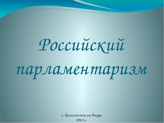 Российский парламентаризм г. Комсомольск-на-Амуре 2013 г.
