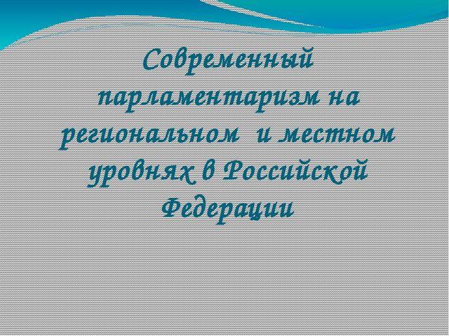 Современный парламентаризм на региональном и местном уровнях в Российской Фед...