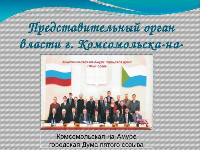 Представительный орган власти г. Комсомольска-на-Амуре Комсомольская-на-Амуре...