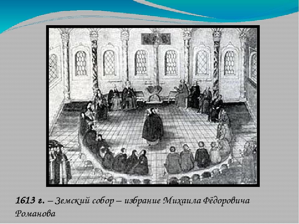 1613 г. – Земский собор – избрание Михаила Фёдоровича Романова