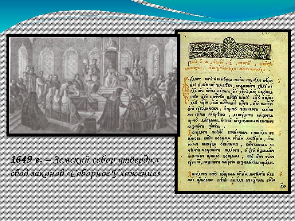 1649 г. – Земский собор утвердил свод законов «Соборное Уложение»