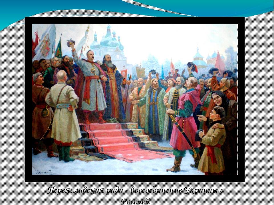 Переяславская рада - воссоединение Украины с Россией