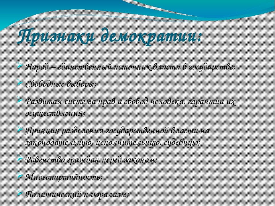 Признаки демократии: Народ – единственный источник власти в государстве; Своб...