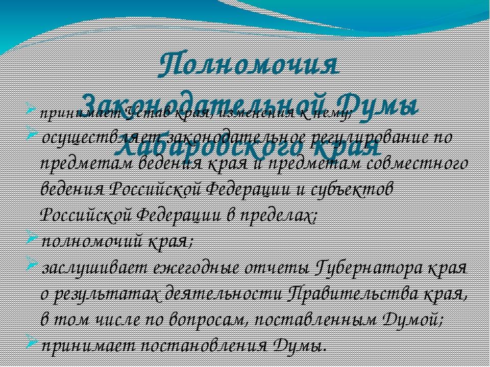 Полномочия Законодательной Думы Хабаровского края принимает Устав края, измен...