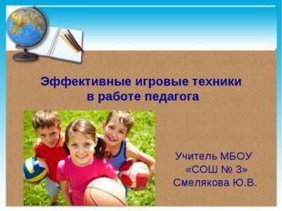 Эффективные игровые техники в работе педагога Учитель МБОУ «СОШ № 3» Смеляков