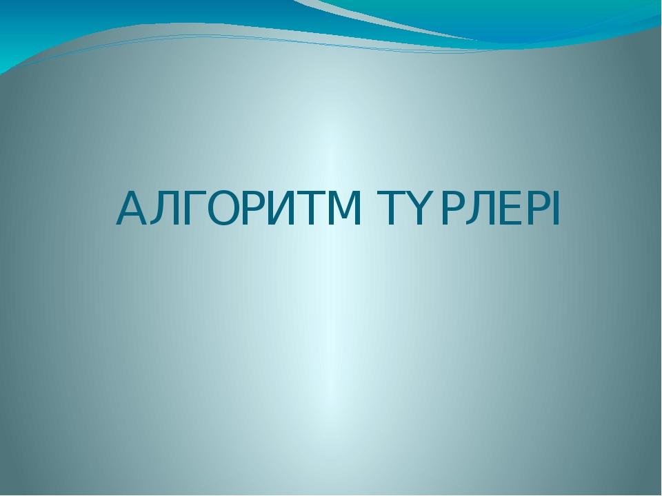 АЛГОРИТМ ТҮРЛЕРІ