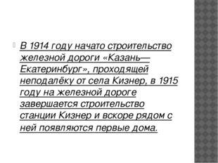 В 1914 году начато строительство железной дороги «Казань—Екатеринбург», прох