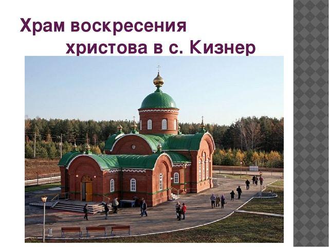 Храм воскресения христова в с. Кизнер