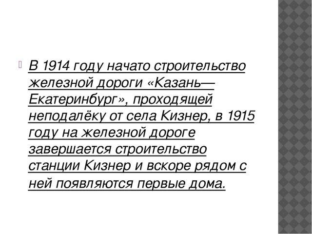 В 1914 году начато строительство железной дороги «Казань—Екатеринбург», прох...