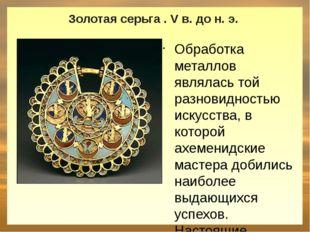 Золотая серьга . V в. до н. э. Обработка металлов являлась той разновидность