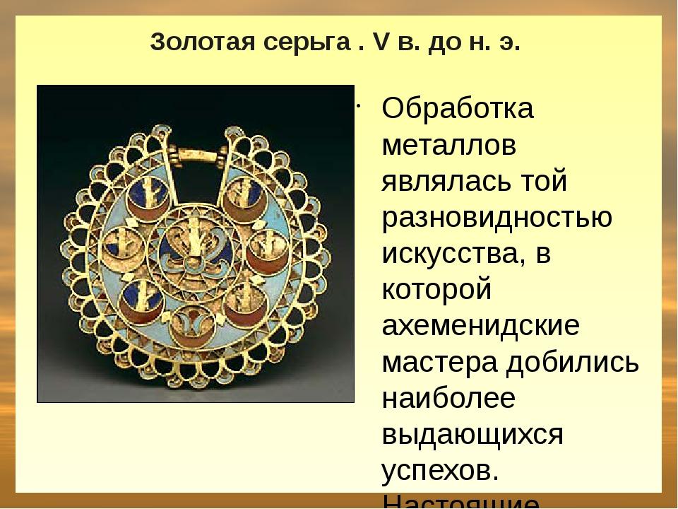 Золотая серьга . V в. до н. э. Обработка металлов являлась той разновидность...