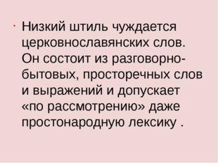 Низкий штиль чуждается церковнославянских слов. Он состоит из разговорно-быто